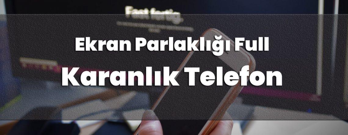 Ekran Parlaklığı Full Ama Karanlık Telefon